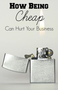 How Being Cheap Can Hurt Your Business