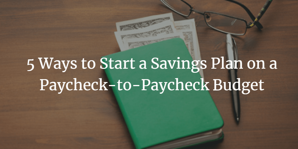 5 ways to start a savings plan on a paycheck to paycheck budget