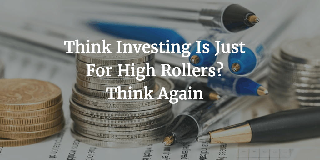 think-investing-is-just-for-high-rollers-think-again